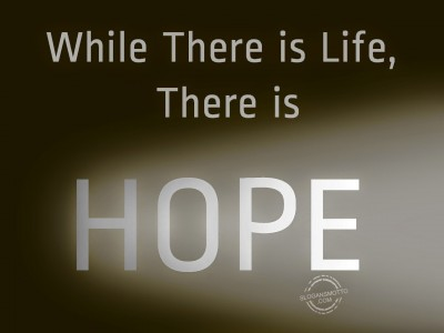 When there is life there is hope